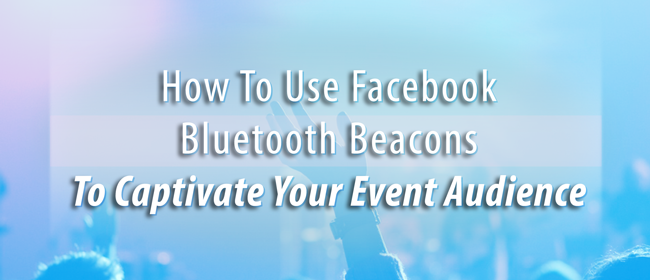 How To Use Facebook Bluetooth Beacons To Captivate Your Event Audience