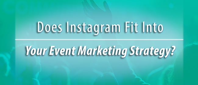 Does Instagram Fit Into Your Event Marketing Strategy?