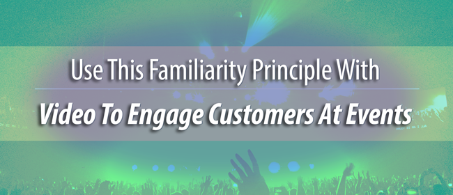 Use This Familiarity Principle With Video To Engage Customers At Events