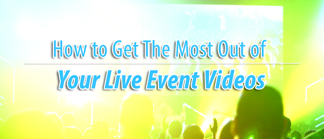 How to Get The Most Out of Your Live Event Videos