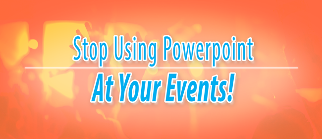 Stop Using Powerpoint At Your Events!
