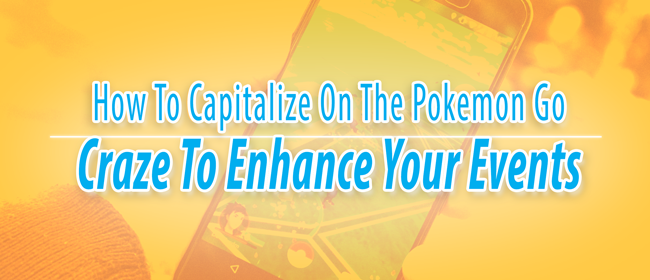 How To Capitalize On The Pokemon Go Craze To Enhance Your Events