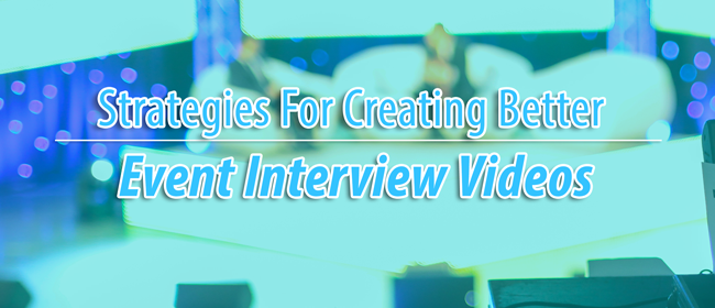 Strategies For Creating Better Event Interview Videos