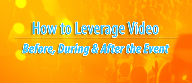 How to Leverage Video Before, During and After the Event