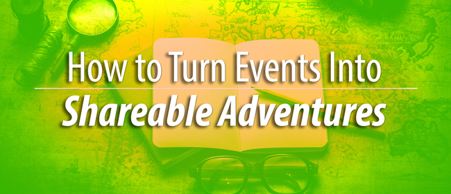 How to Turn Events Into Shareable Adventures