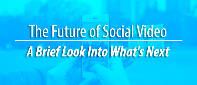 The Future of Social Video - A Brief Look Into What's Next