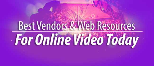 Best Vendors and Web Resources for Online Video Today