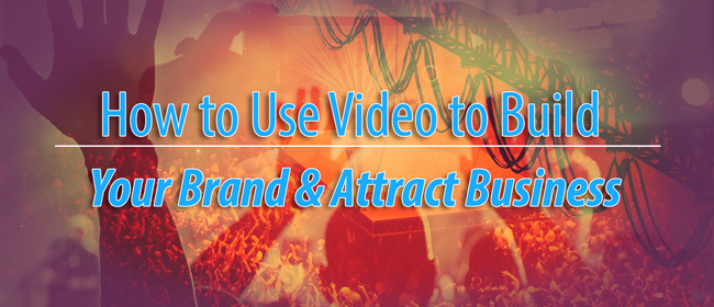 How to Use Video to Build Your Brand and Attract Business