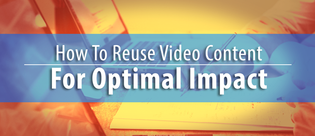 How to Reuse Video Content for Optimal Impact